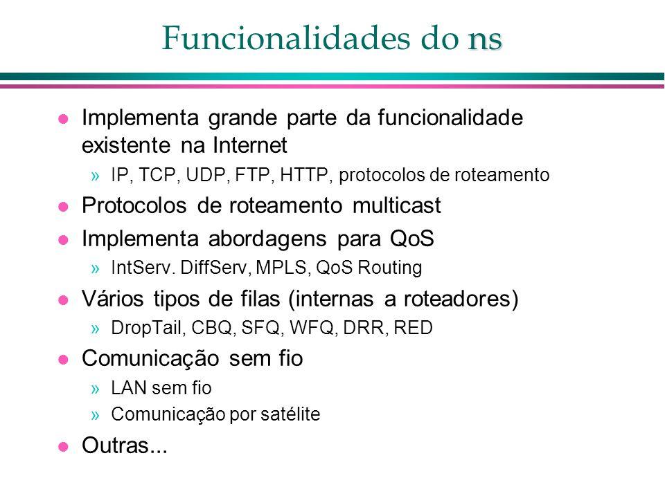 ns Funcionalidades do ns Implementa grande parte da funcionalidade existente na Internet »IP, TCP, UDP, FTP, HTTP, protocolos de roteamento Protocolos de roteamento multicast Implementa abordagens para QoS »IntServ.