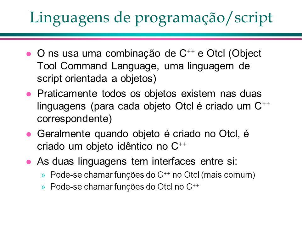 Linguagens de programação/script O ns usa uma combinação de C ++ e Otcl (Object Tool Command Language, uma linguagem de script orientada a objetos) Praticamente todos os objetos existem nas duas linguagens (para cada objeto Otcl é criado um C ++ correspondente) Geralmente quando objeto é criado no Otcl, é criado um objeto idêntico no C ++ As duas linguagens tem interfaces entre si: »Pode-se chamar funções do C ++ no Otcl (mais comum) »Pode-se chamar funções do Otcl no C ++