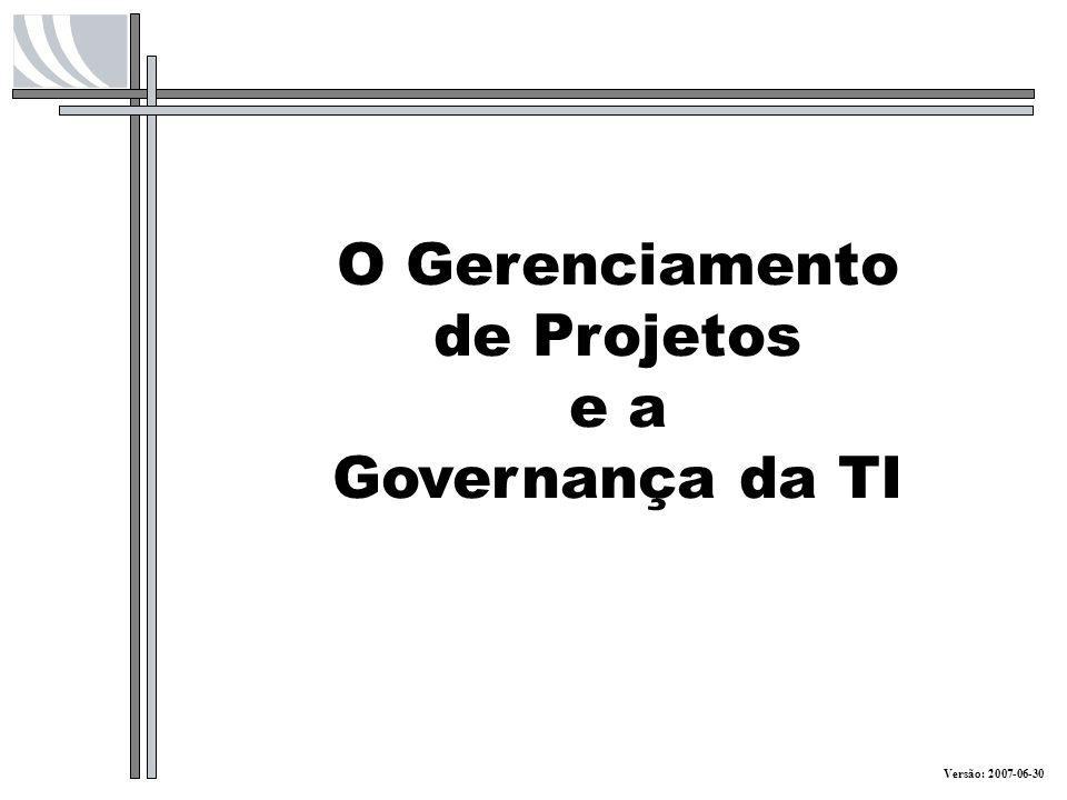O Gerenciamento de Projetos e a Governança da TI Versão: 2007-06-30