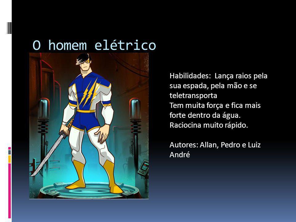 O homem elétrico Habilidades: Lança raios pela sua espada, pela mão e se teletransporta Tem muita força e fica mais forte dentro da água. Raciocina mu
