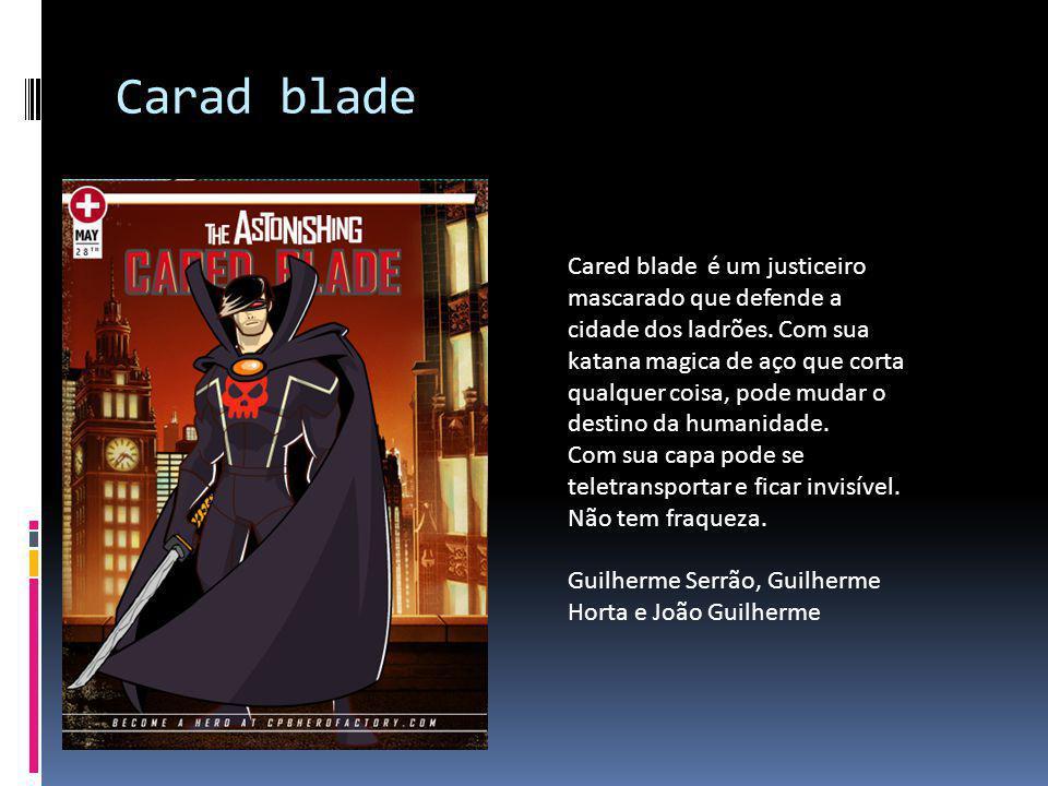 Carad blade Cared blade é um justiceiro mascarado que defende a cidade dos ladrões. Com sua katana magica de aço que corta qualquer coisa, pode mudar