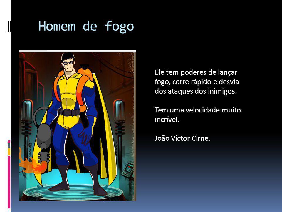 Homem de fogo Ele tem poderes de lançar fogo, corre rápido e desvia dos ataques dos inimigos. Tem uma velocidade muito incrível. João Victor Cirne.