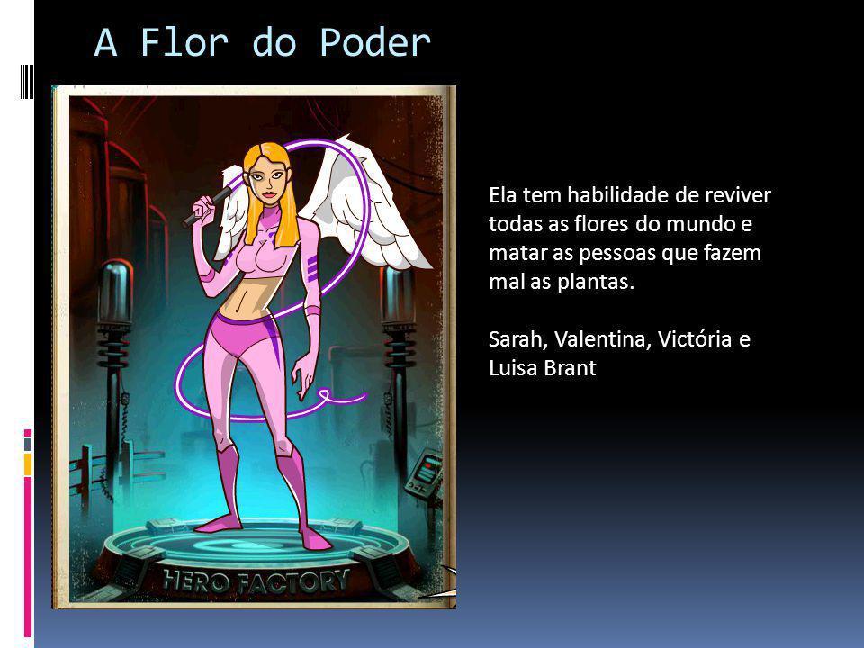 A Flor do Poder Ela tem habilidade de reviver todas as flores do mundo e matar as pessoas que fazem mal as plantas. Sarah, Valentina, Victória e Luisa