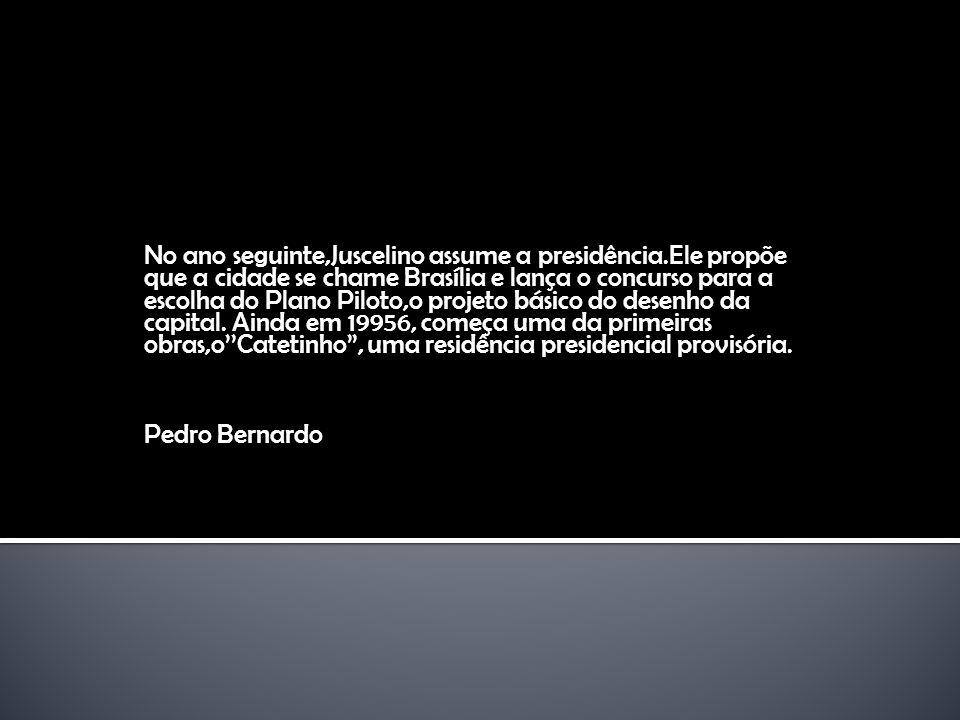 No ano seguinte,Juscelino assume a presidência.Ele propõe que a cidade se chame Brasília e lança o concurso para a escolha do Plano Piloto,o projeto b
