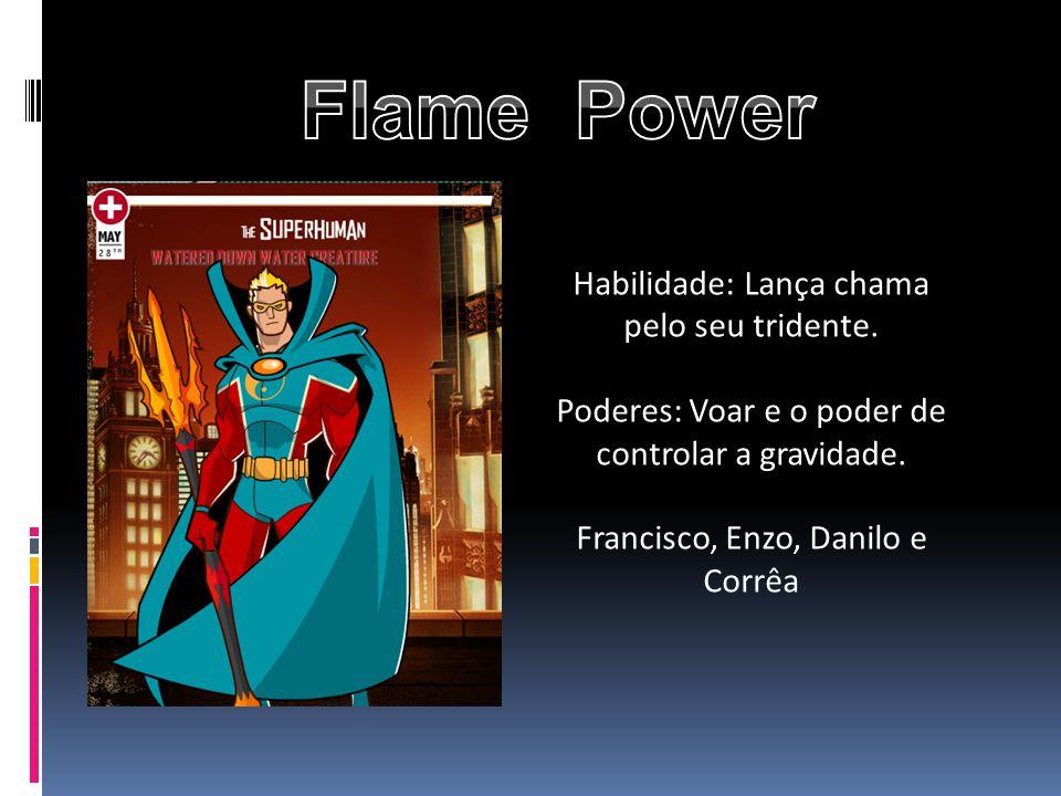 Habilidade: Lança chama pelo seu tridente. Poderes: Voar e o poder de controlar a gravidade. Francisco, Enzo, Danilo e Corrêa