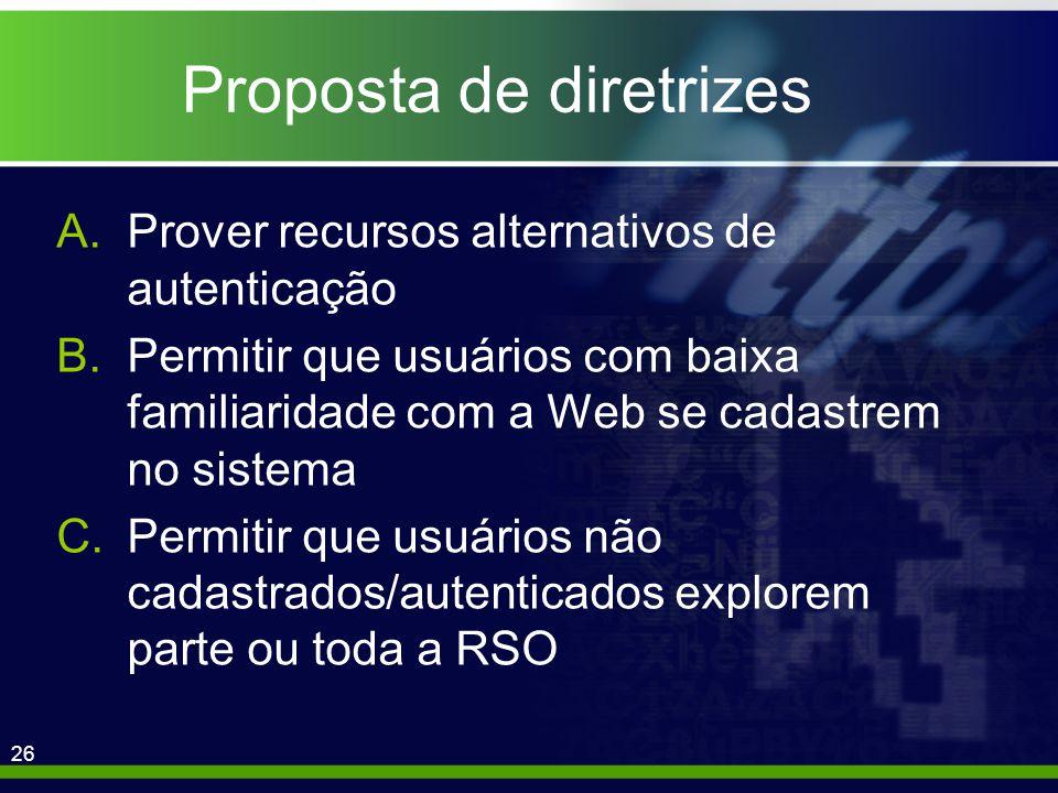 26 Proposta de diretrizes A.Prover recursos alternativos de autenticação B.Permitir que usuários com baixa familiaridade com a Web se cadastrem no sistema C.Permitir que usuários não cadastrados/autenticados explorem parte ou toda a RSO