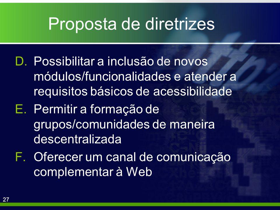 27 Proposta de diretrizes D.Possibilitar a inclusão de novos módulos/funcionalidades e atender a requisitos básicos de acessibilidade E.Permitir a formação de grupos/comunidades de maneira descentralizada F.Oferecer um canal de comunicação complementar à Web