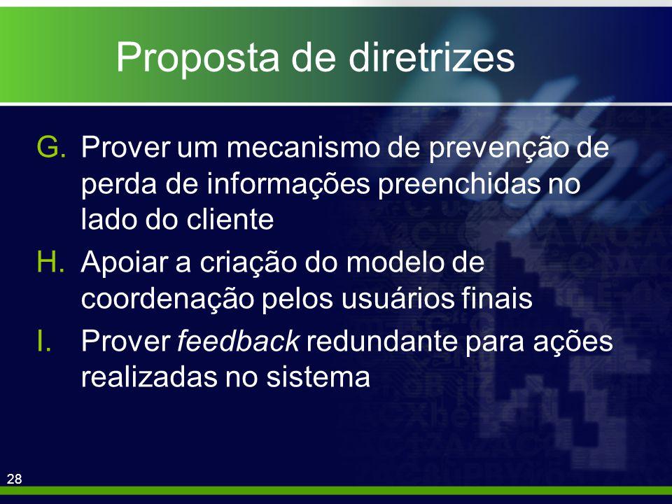 28 Proposta de diretrizes G.Prover um mecanismo de prevenção de perda de informações preenchidas no lado do cliente H.Apoiar a criação do modelo de coordenação pelos usuários finais I.Prover feedback redundante para ações realizadas no sistema