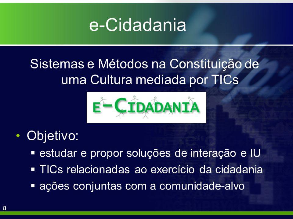 8 e-Cidadania Sistemas e Métodos na Constituição de uma Cultura mediada por TICs Objetivo: estudar e propor soluções de interação e IU TICs relacionadas ao exercício da cidadania ações conjuntas com a comunidade-alvo