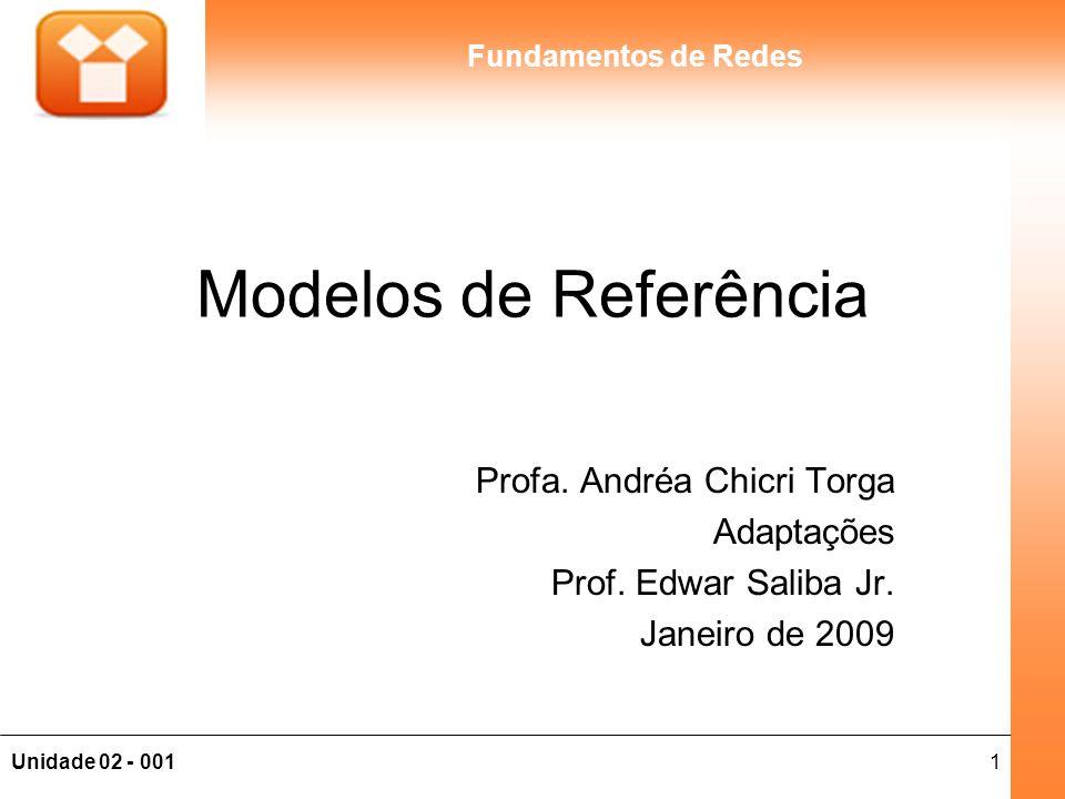 1Unidade 02 - 001 Fundamentos de Redes Modelos de Referência Profa. Andréa Chicri Torga Adaptações Prof. Edwar Saliba Jr. Janeiro de 2009