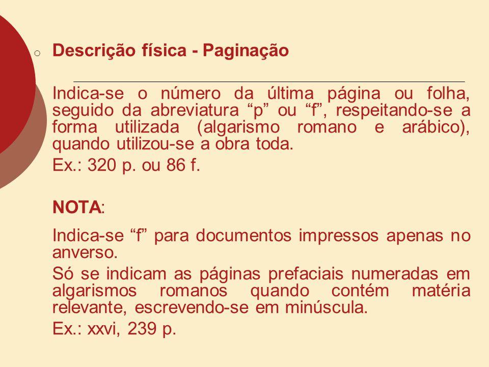 o Descrição física - Paginação Indica-se o número da última página ou folha, seguido da abreviatura p ou f, respeitando-se a forma utilizada (algarism