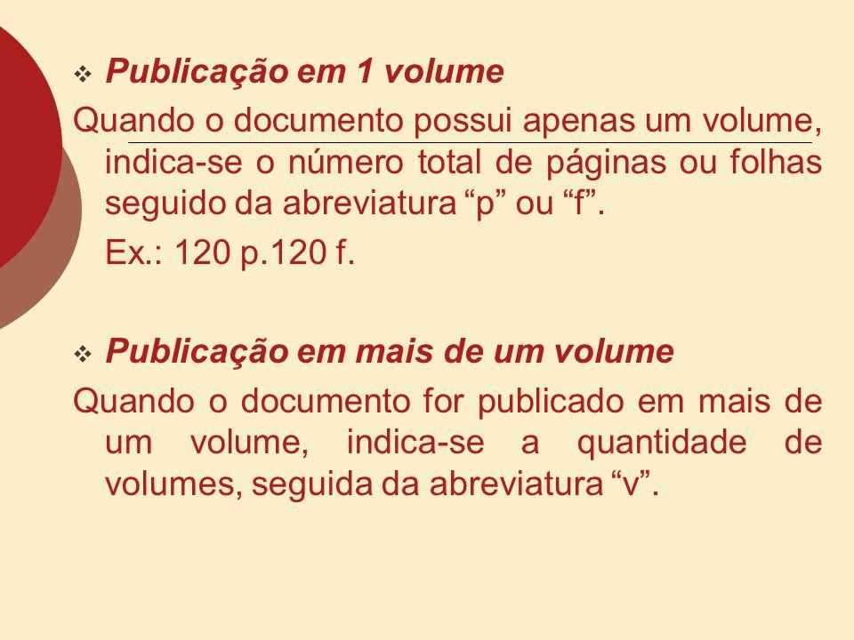 Publicação em 1 volume Quando o documento possui apenas um volume, indica-se o número total de páginas ou folhas seguido da abreviatura p ou f. Ex.: 1