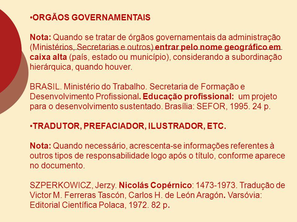 ORGÃOS GOVERNAMENTAIS Nota: Quando se tratar de órgãos governamentais da administração (Ministérios, Secretarias e outros) entrar pelo nome geográfico
