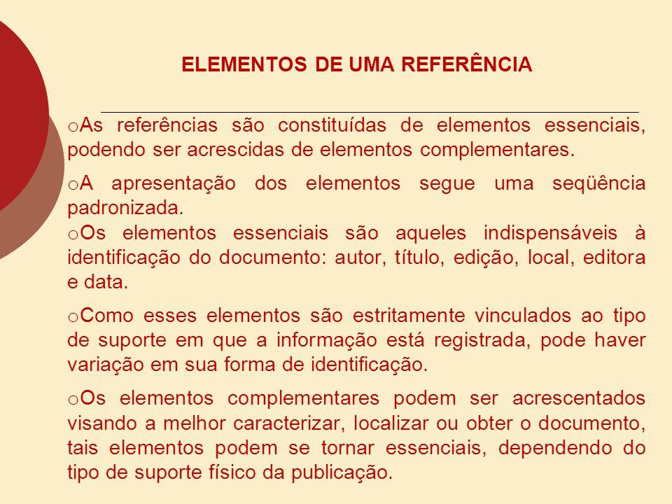 ELEMENTOS DE UMA REFERÊNCIA o As referências são constituídas de elementos essenciais, podendo ser acrescidas de elementos complementares. o A apresen