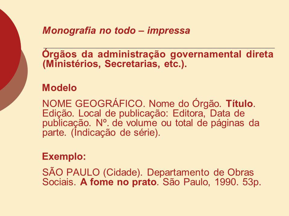 Monografia no todo – impressa Órgãos da administração governamental direta (Ministérios, Secretarias, etc.). Modelo NOME GEOGRÁFICO. Nome do Órgão. Tí