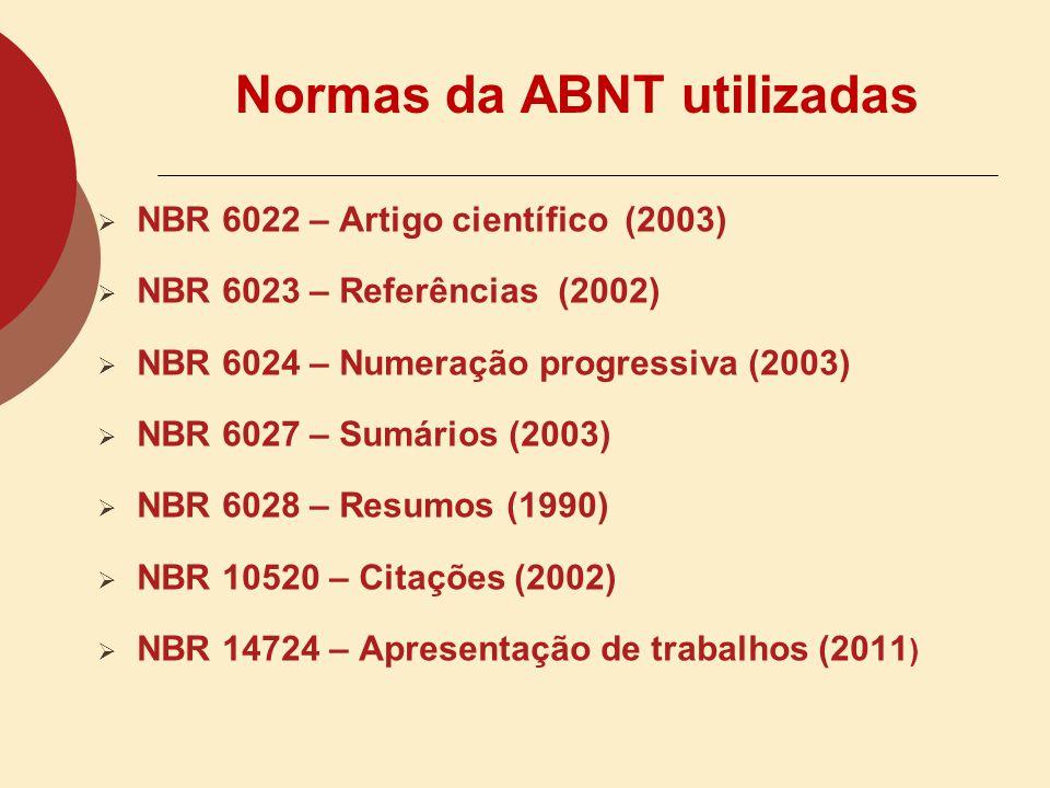 Normas da ABNT utilizadas NBR 6022 – Artigo científico (2003) NBR 6023 – Referências (2002) NBR 6024 – Numeração progressiva (2003) NBR 6027 – Sumários (2003) NBR 6028 – Resumos (1990) NBR 10520 – Citações (2002) NBR 14724 – Apresentação de trabalhos (2011 )