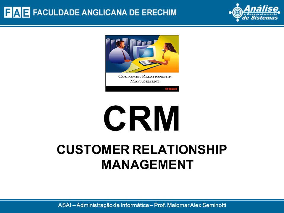 ASAI – Administração da Informática – Prof. Malomar Alex Seminotti CRM CUSTOMER RELATIONSHIP MANAGEMENT