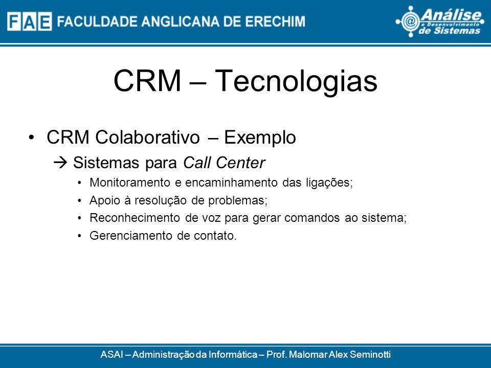 CRM – Tecnologias CRM Colaborativo – Exemplo Sistemas para Call Center Monitoramento e encaminhamento das ligações; Apoio à resolução de problemas; Reconhecimento de voz para gerar comandos ao sistema; Gerenciamento de contato.