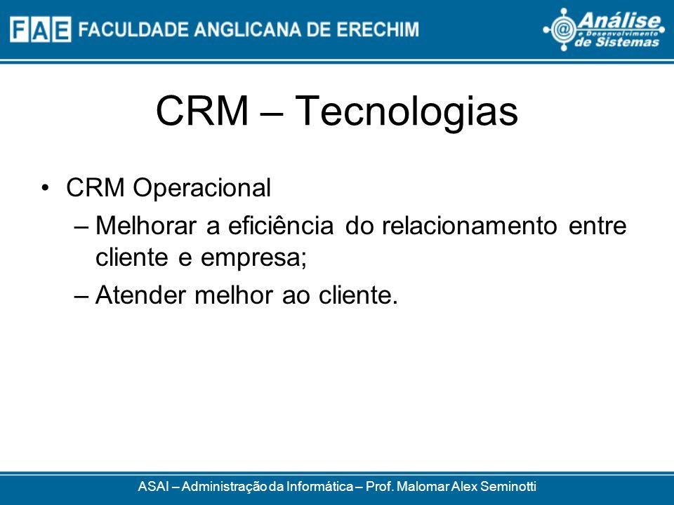 CRM – Tecnologias CRM Operacional –Melhorar a eficiência do relacionamento entre cliente e empresa; –Atender melhor ao cliente. ASAI – Administração d