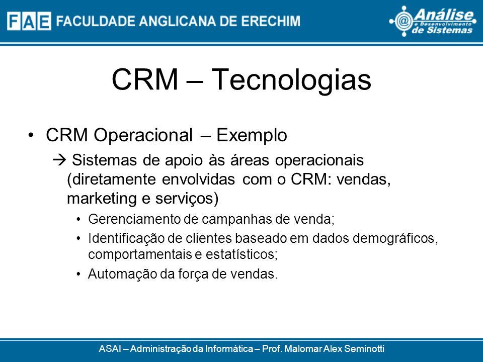 CRM – Tecnologias CRM Operacional – Exemplo Sistemas de apoio às áreas operacionais (diretamente envolvidas com o CRM: vendas, marketing e serviços) Gerenciamento de campanhas de venda; Identificação de clientes baseado em dados demográficos, comportamentais e estatísticos; Automação da força de vendas.