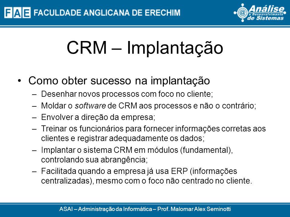 CRM – Implantação Como obter sucesso na implantação –Desenhar novos processos com foco no cliente; –Moldar o software de CRM aos processos e não o contrário; –Envolver a direção da empresa; –Treinar os funcionários para fornecer informações corretas aos clientes e registrar adequadamente os dados; –Implantar o sistema CRM em módulos (fundamental), controlando sua abrangência; –Facilitada quando a empresa já usa ERP (informações centralizadas), mesmo com o foco não centrado no cliente.