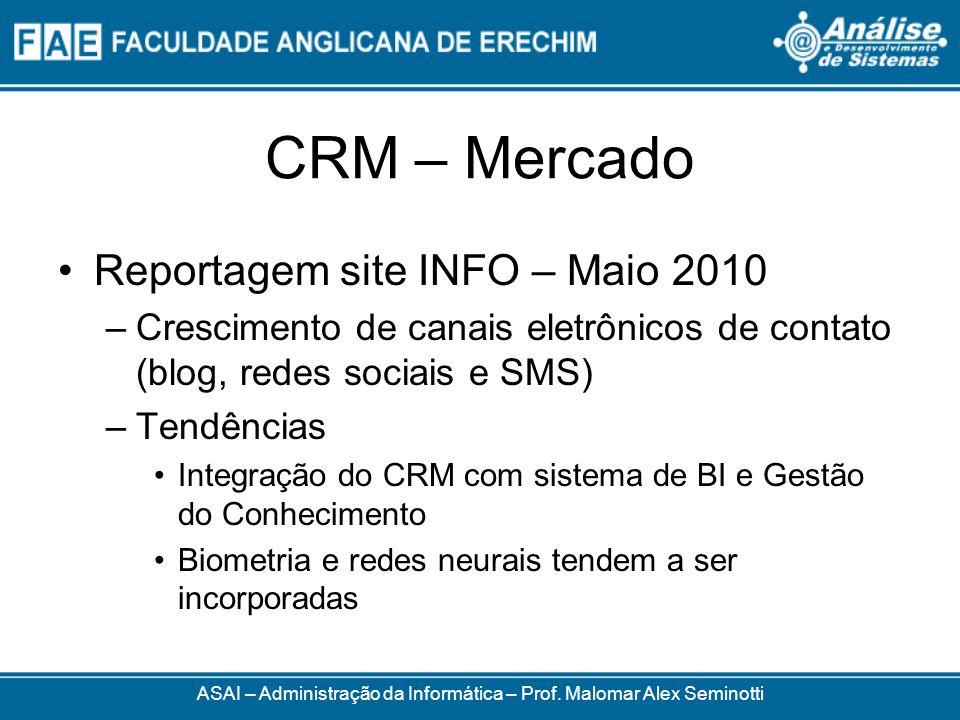 CRM – Mercado Reportagem site INFO – Maio 2010 –Crescimento de canais eletrônicos de contato (blog, redes sociais e SMS) –Tendências Integração do CRM com sistema de BI e Gestão do Conhecimento Biometria e redes neurais tendem a ser incorporadas ASAI – Administração da Informática – Prof.