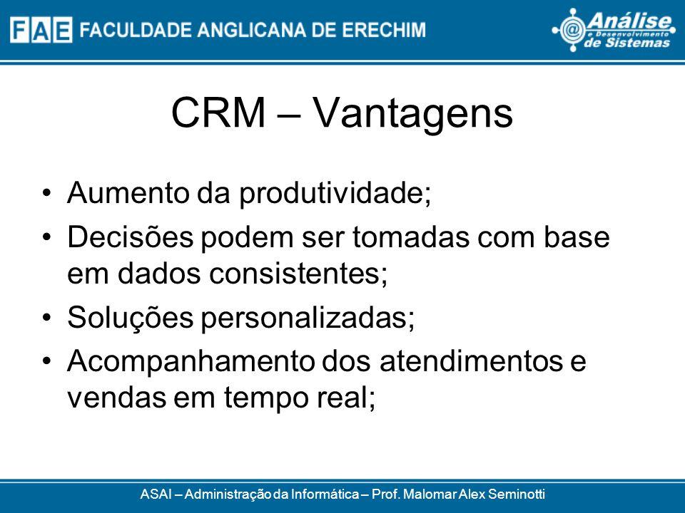 CRM – Vantagens ASAI – Administração da Informática – Prof. Malomar Alex Seminotti Aumento da produtividade; Decisões podem ser tomadas com base em da
