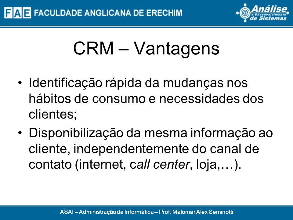 CRM – Vantagens ASAI – Administração da Informática – Prof. Malomar Alex Seminotti Identificação rápida da mudanças nos hábitos de consumo e necessida