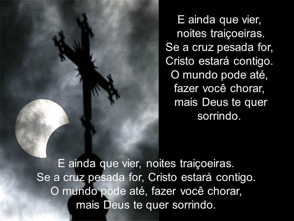 E ainda que vier, noites traiçoeiras.Se a cruz pesada for, Cristo estará contigo.