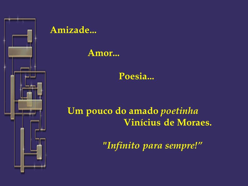 Amizade... Amor... Poesia... Um pouco do amado poetinha Vinícius de Moraes. Infinito para sempre!