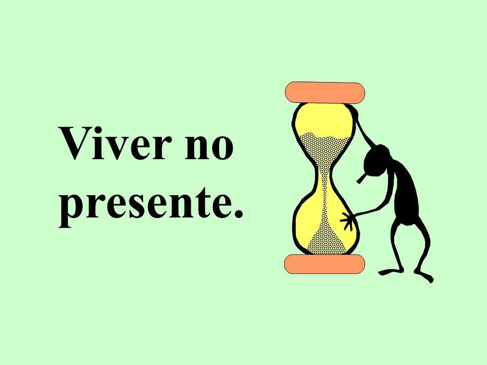 Viver no presente.