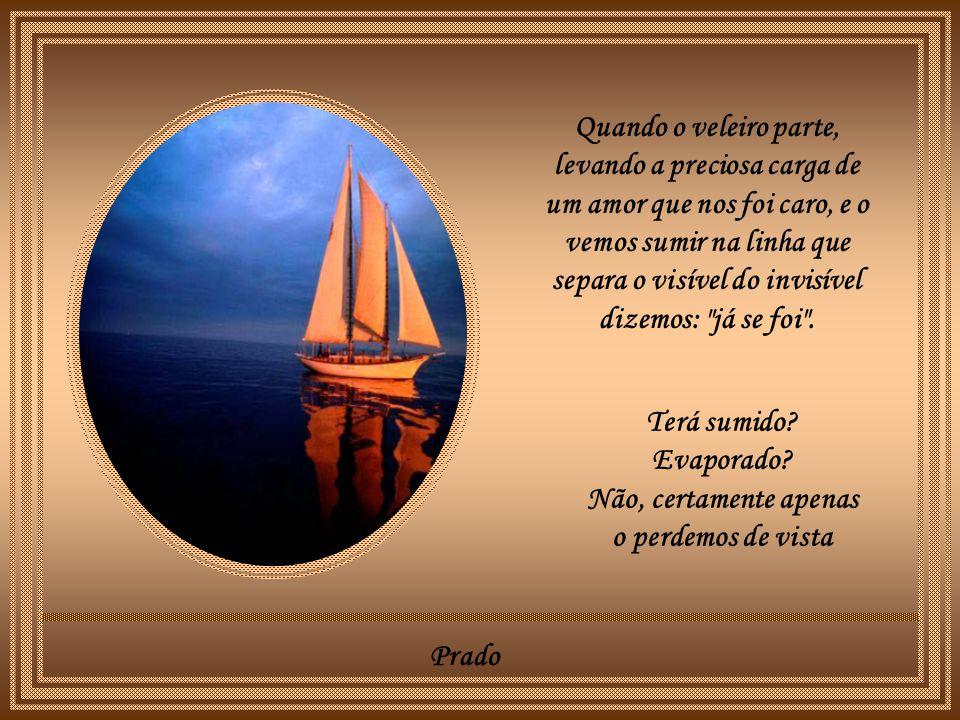 Prado Quando o veleiro parte, levando a preciosa carga de um amor que nos foi caro, e o vemos sumir na linha que separa o visível do invisível dizemos: já se foi .