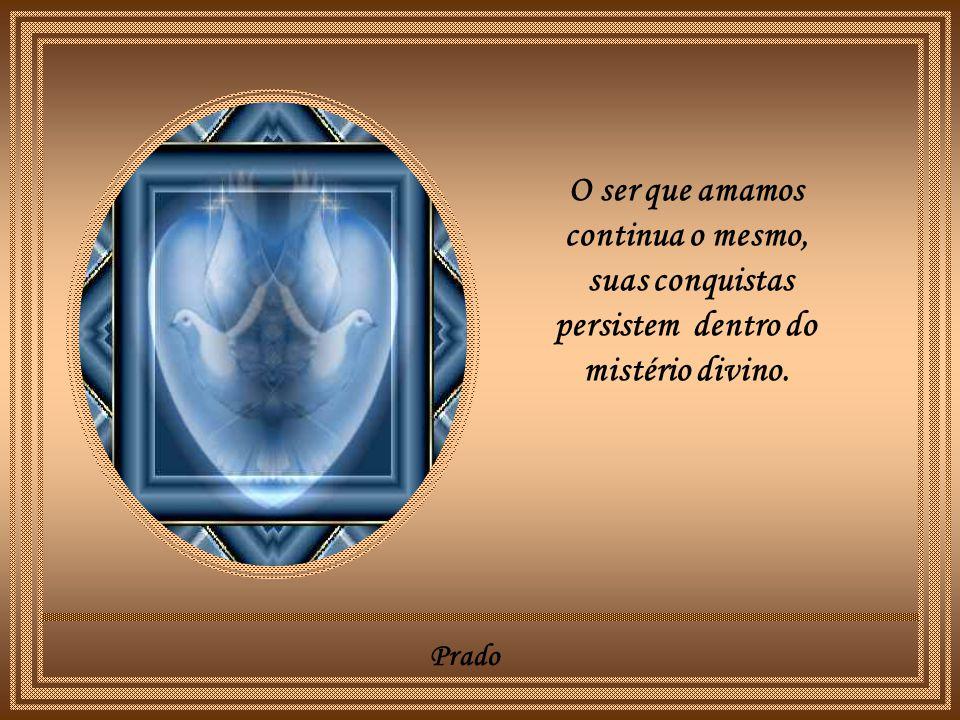 Prado O ser que amamos continua o mesmo, suas conquistas persistem dentro do mistério divino.
