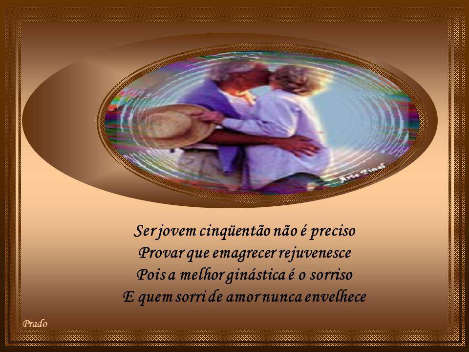 Prado Ser jovem cinqüentão não é preciso Provar que emagrecer rejuvenesce Pois a melhor ginástica é o sorriso E quem sorri de amor nunca envelhece