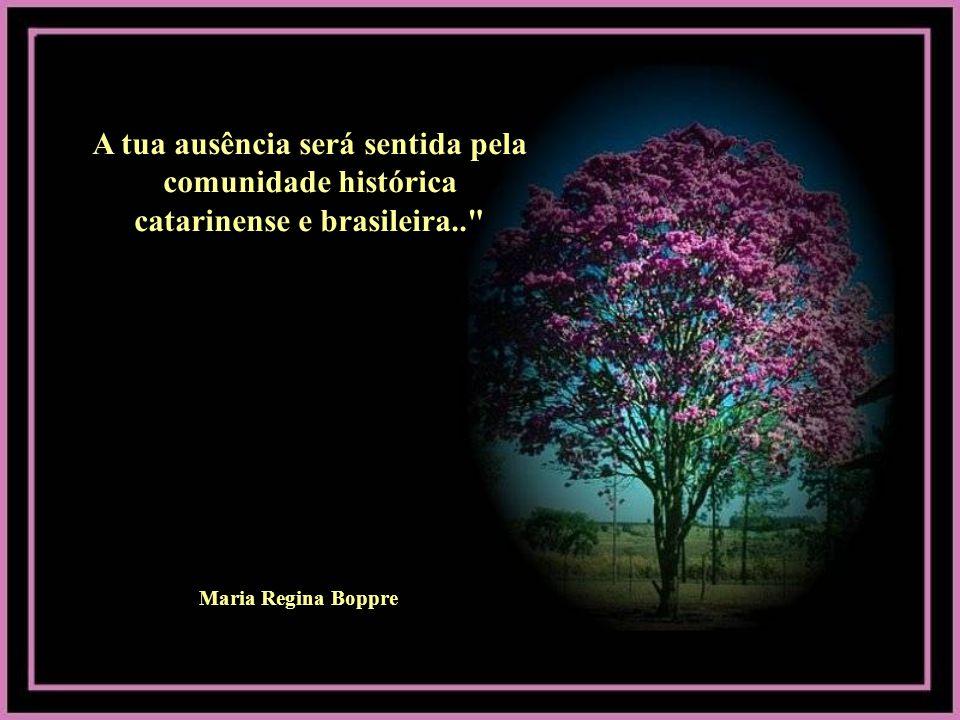 A tua ausência será sentida pela comunidade histórica catarinense e brasileira.. Maria Regina Boppre