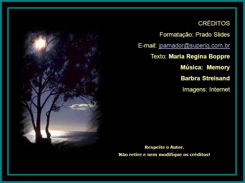 CRÉDITOS Formatação: Prado Slides E-mail: jpamador@superig.com.br Texto: Maria Regina Boppre Música: Memory Barbra Streisand Imagens: Internet Respeite o Autor.