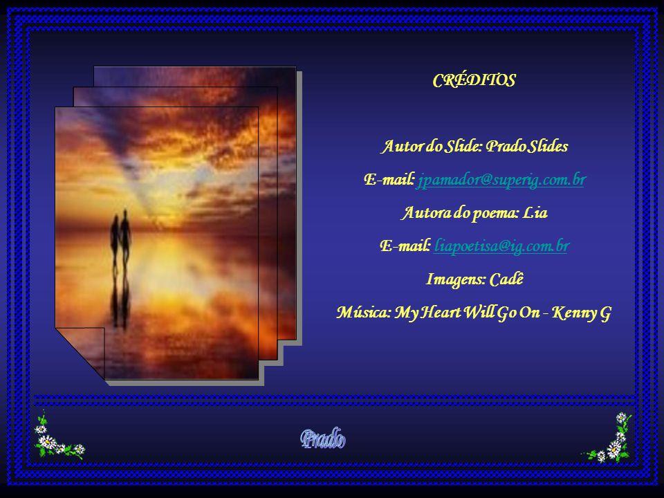 CRÉDITOS Autor do Slide: Prado Slides E-mail: jpamador@superig.com.br Autora do poema: Lia E-mail: liapoetisa@ig.com.br Imagens: Cadê Música: My Heart Will Go On - Kenny G