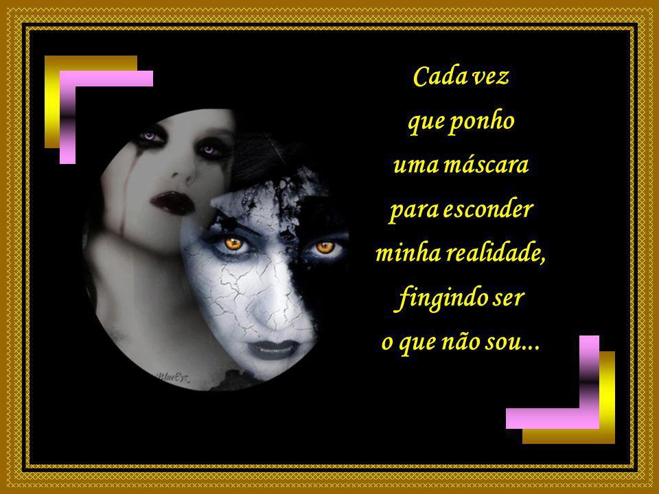 Cada vez que ponho uma máscara para esconder minha realidade, fingindo ser o que não sou...