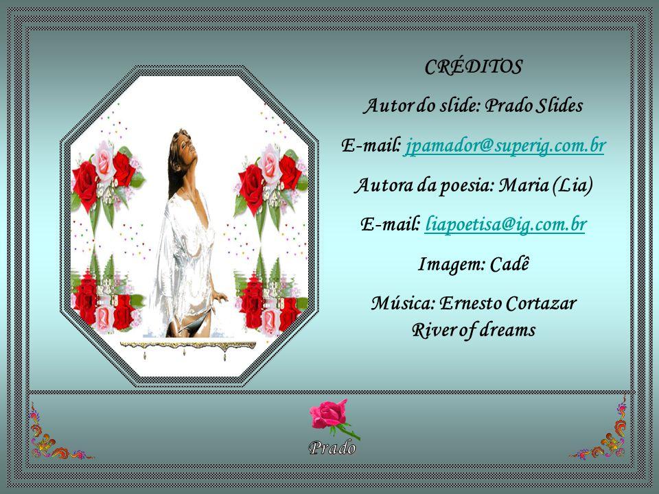 CRÉDITOS Autor do slide: Prado Slides E-mail: jpamador@superig.com.brjpamador@superig.com.br Autora da poesia: Maria (Lia) E-mail: liapoetisa@ig.com.brliapoetisa@ig.com.br Imagem: Cadê Música: Ernesto Cortazar River of dreams