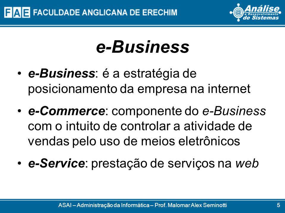 e-Business e-Business: é a estratégia de posicionamento da empresa na internet e-Commerce: componente do e-Business com o intuito de controlar a atividade de vendas pelo uso de meios eletrônicos e-Service: prestação de serviços na web ASAI – Administração da Informática – Prof.