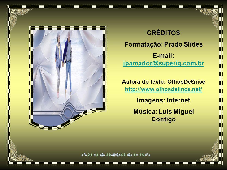 CRÉDITOS Formatação: Prado Slides E-mail: jpamador@superig.com.br Autora do texto: OlhosDe£in¢e http://www.olhosdelince.net/ Imagens: Internet Música: Luis Miguel Contigo