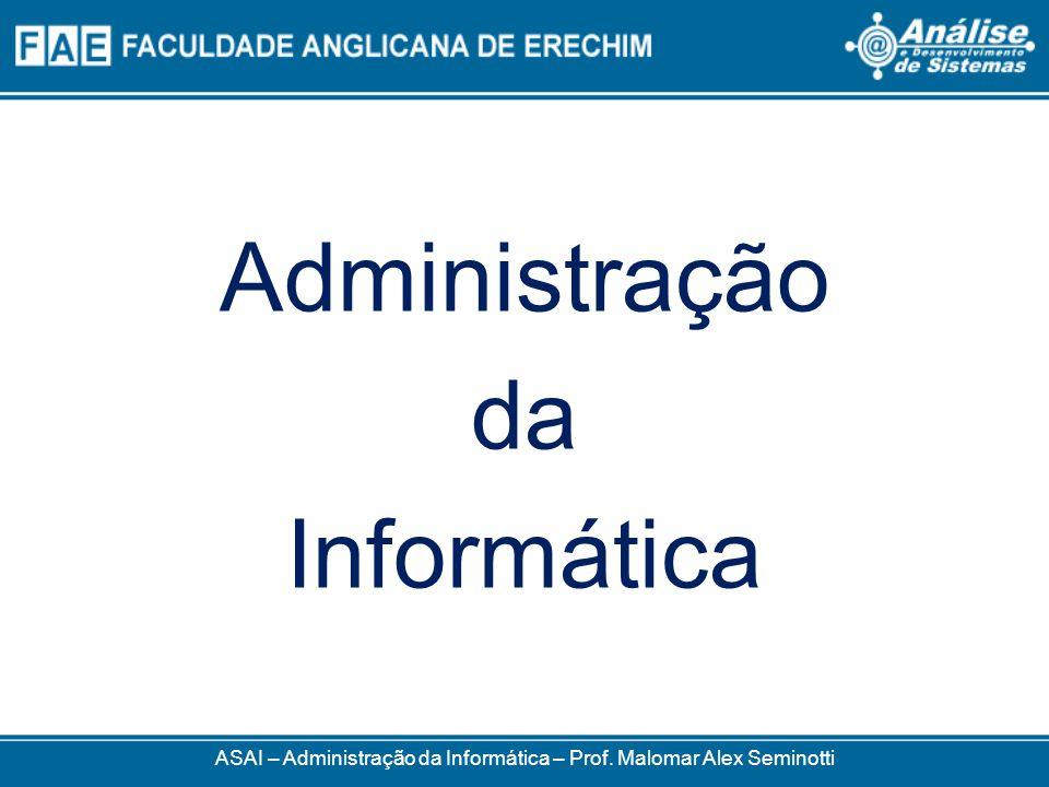 ASAI – Administração da Informática – Prof. Malomar Alex Seminotti Administração da Informática