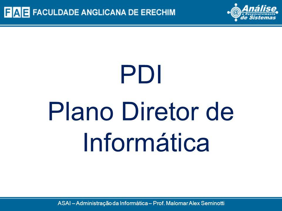 ASAI – Administração da Informática – Prof. Malomar Alex Seminotti PDI Plano Diretor de Informática