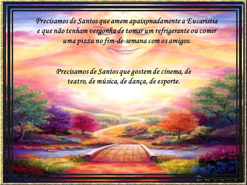 Precisamos de Santos comprometidos com os pobres e as necessárias mudanças sociais. Precisamos de Santos que vivam no mundo, se santifiquem no mundo,