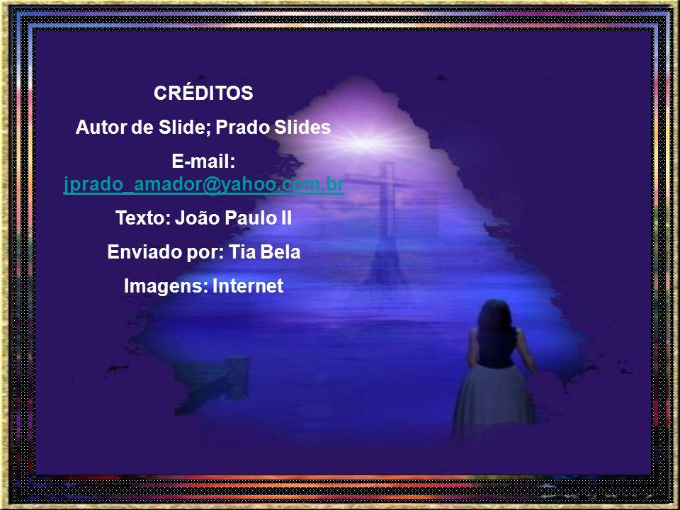 CRÉDITOS Autor de Slide; Prado Slides E-mail: jprado_amador@yahoo.com.br Texto: João Paulo II Enviado por: Tia Bela Imagens: Internet