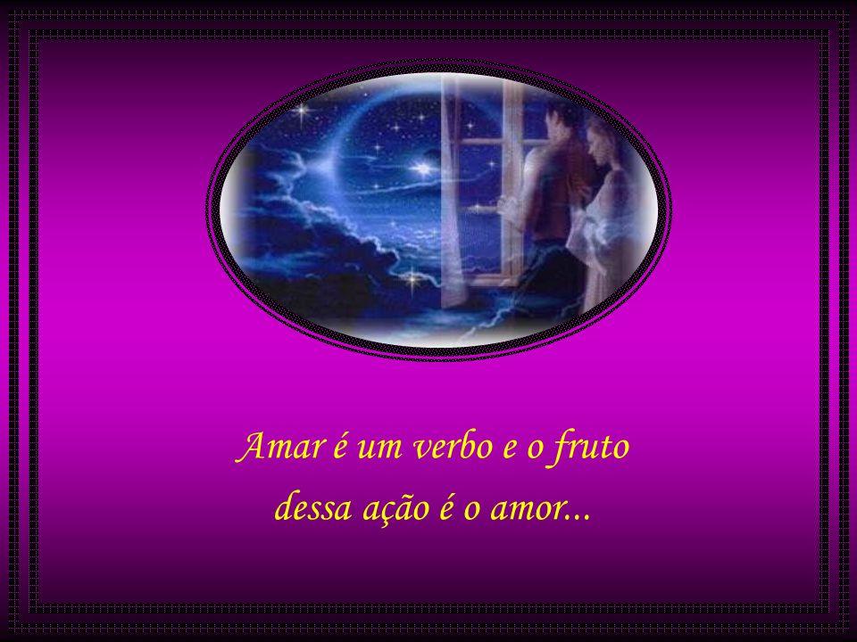 Amar é um verbo e o fruto dessa ação é o amor...