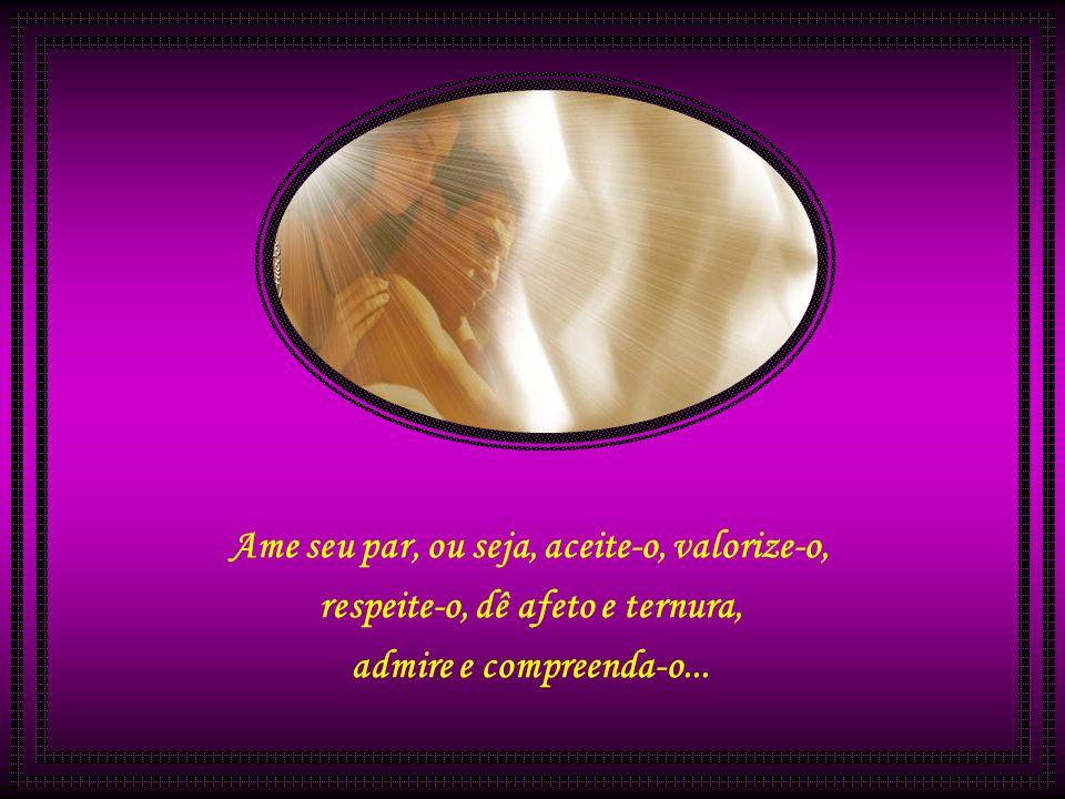 Ame seu par, ou seja, aceite-o, valorize-o, respeite-o, dê afeto e ternura, admire e compreenda-o...