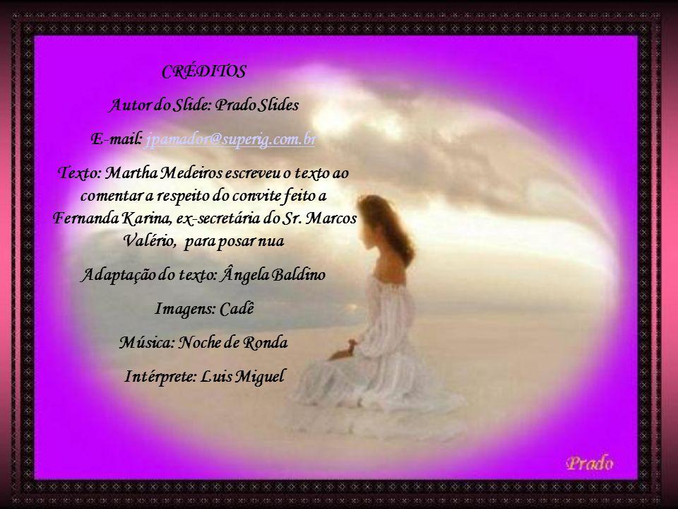 CRÉDITOS Autor do Slide: Prado Slides E-mail: jpamador@superig.com.br Texto: Martha Medeiros escreveu o texto ao comentar a respeito do convite feito a Fernanda Karina, ex-secretária do Sr.