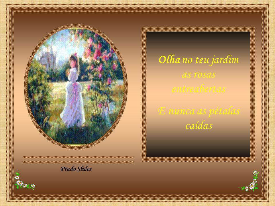 Prado Slides Olha no teu jardim as rosas entreabertas E nunca as pétalas caídas