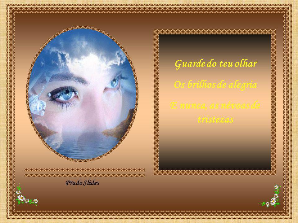 Prado Slides Guarde do teu olhar Os brilhos de alegria E nunca, as névoas de tristezas
